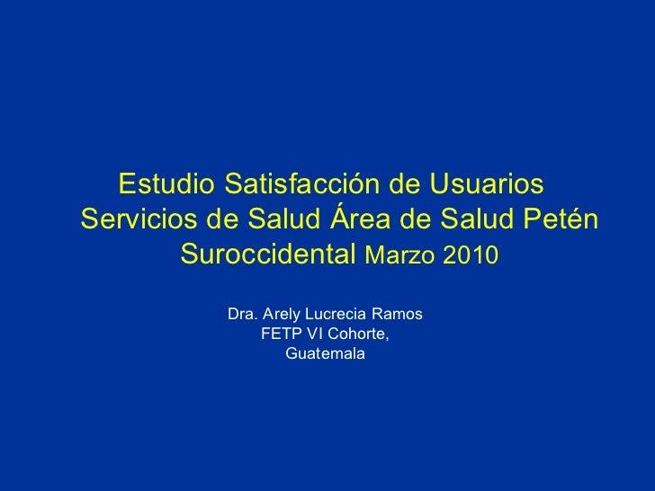 Estudio Satisfacción de Usuarios  Servicios de Salud Área de Salud Petén Suroccidental  Marzo 2010 Dra. Arely Lucrecia Ram...