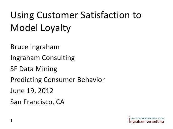 Using Customer Satisfaction toModel LoyaltyBruce IngrahamIngraham ConsultingSF Data MiningPredicting Consumer BehaviorJune...