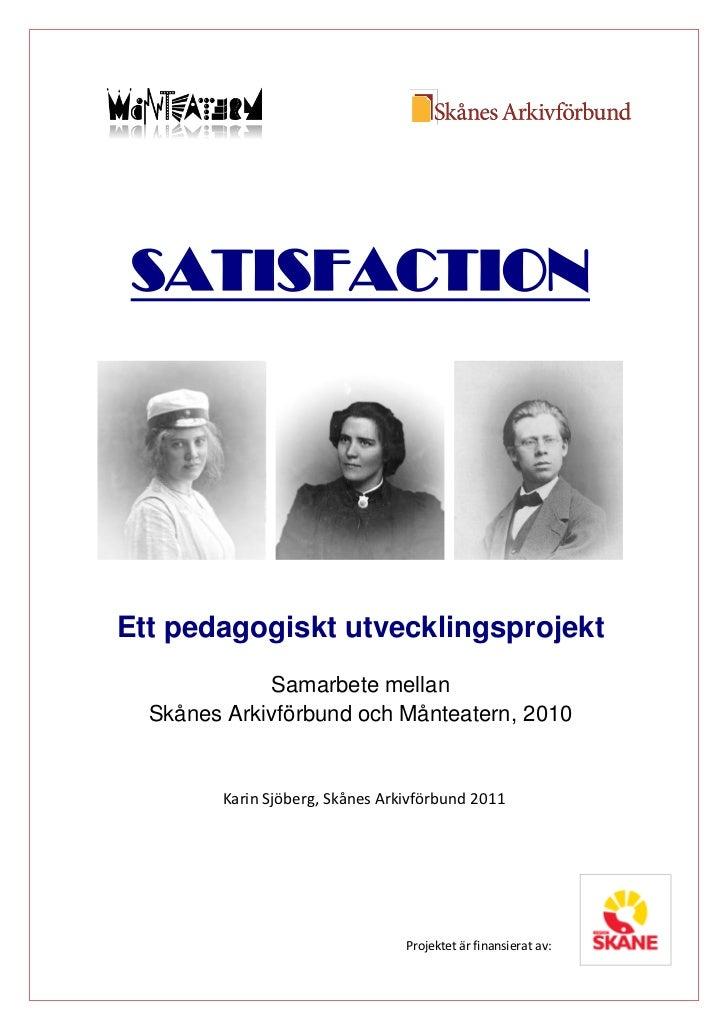SATISFACTIONEtt pedagogiskt utvecklingsprojekt             Samarbete mellan  Skånes Arkivförbund och Månteatern, 2010     ...