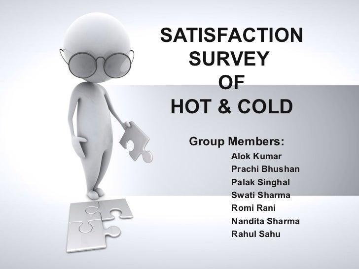 SATISFACTION  SURVEY     OF HOT & COLD  Group Members:        Alok Kumar        Prachi Bhushan        Palak Singhal       ...