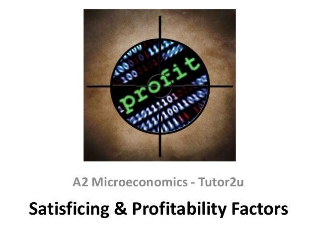 A2 Microeconomics - Tutor2u  Satisficing & Profitability Factors