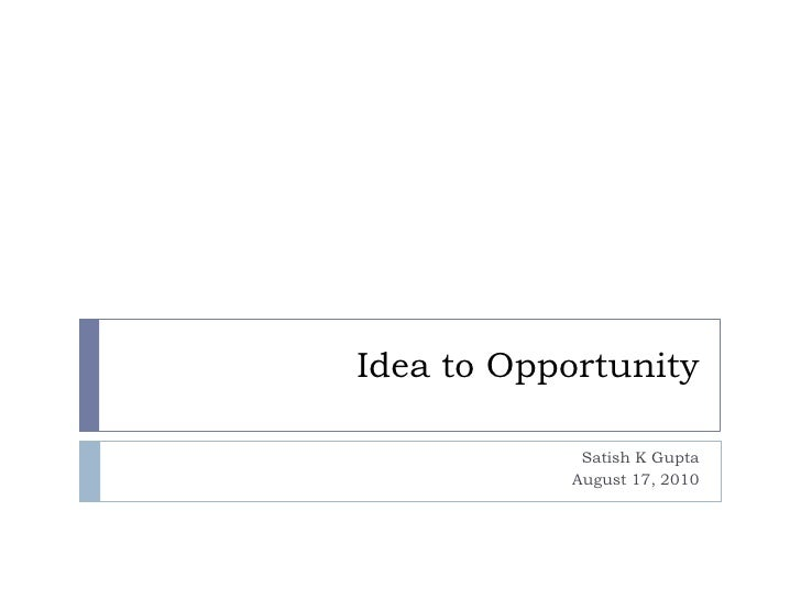 Idea to Opportunity<br />Satish K Gupta <br />August 17, 2010<br />