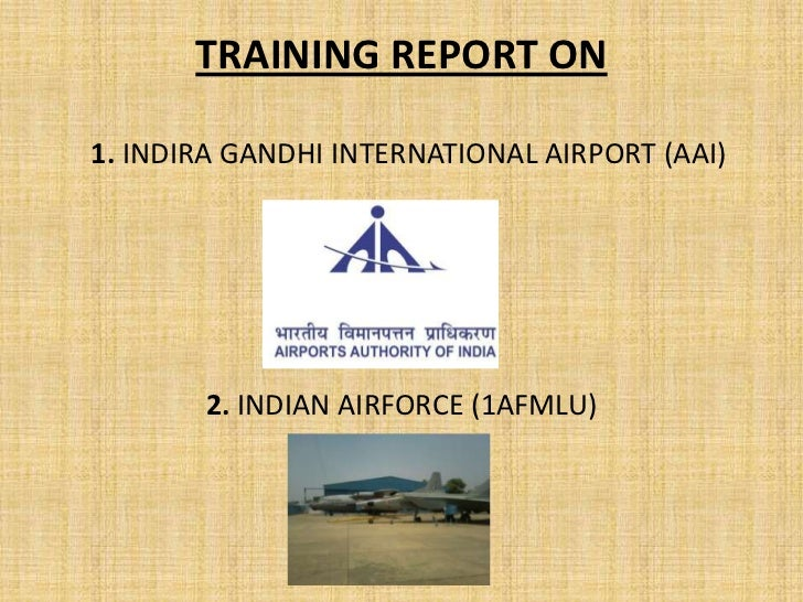 TRAINING REPORT ON1. INDIRA GANDHI INTERNATIONAL AIRPORT (AAI)       2. INDIAN AIRFORCE (1AFMLU)
