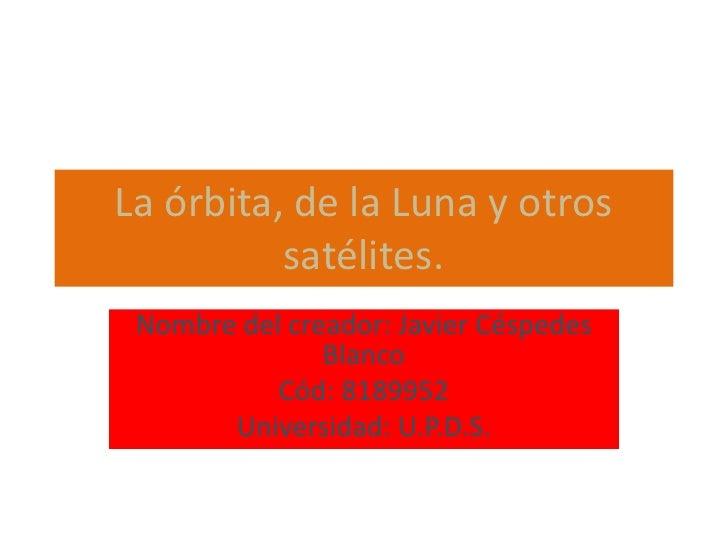La órbita, de la Luna y otros satélites.<br />Nombre del creador: Javier Céspedes Blanco<br />Cód: 8189952<br />Universida...