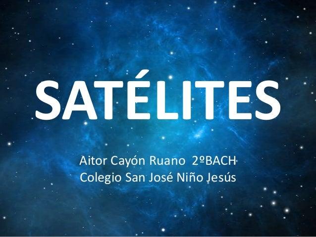 SATÉLITES Aitor Cayón Ruano 2ºBACH Colegio San José Niño Jesús