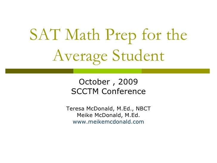 SAT Math Prep for the Average Student<br />October , 2009<br />SCCTM Conference<br />Teresa McDonald, M.Ed., NBCT<br />Mei...