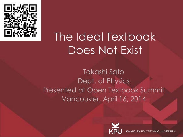 The Ideal Textbook Does Not Exist Takashi Sato Dept. of Physics Presented at Open Textbook Summit Vancouver, April 16, 2014