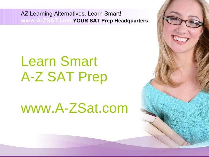 Learn Smart A-Z SAT Prep www.A-ZSAT.com AZ Learning Alternatives. Learn Smart! www.A-ZSAT.com  YOUR SAT Prep Headquarters
