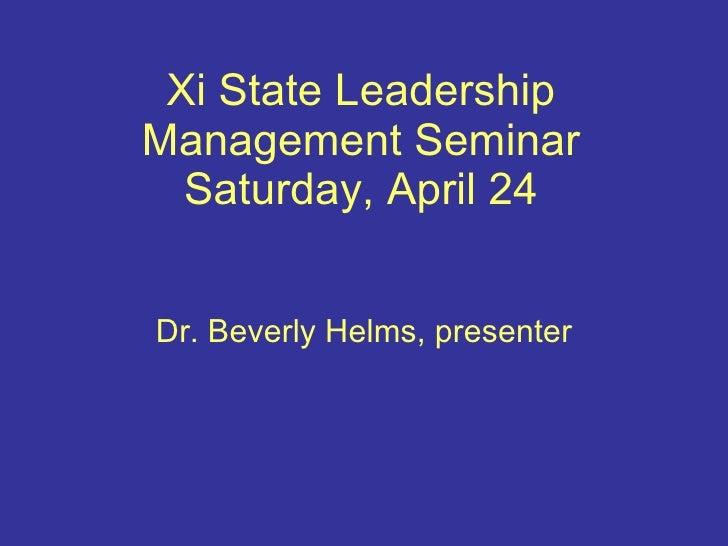 Xi State Leadership Management Seminar Saturday, April 24 Dr. Beverly Helms, presenter
