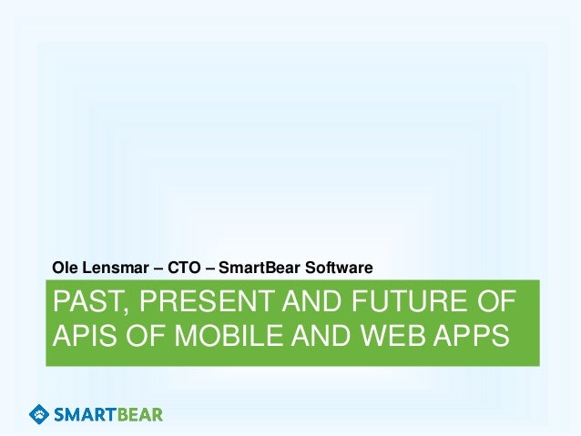 PAST, PRESENT AND FUTURE OF APIS OF MOBILE AND WEB APPS Ole Lensmar – CTO – SmartBear Software