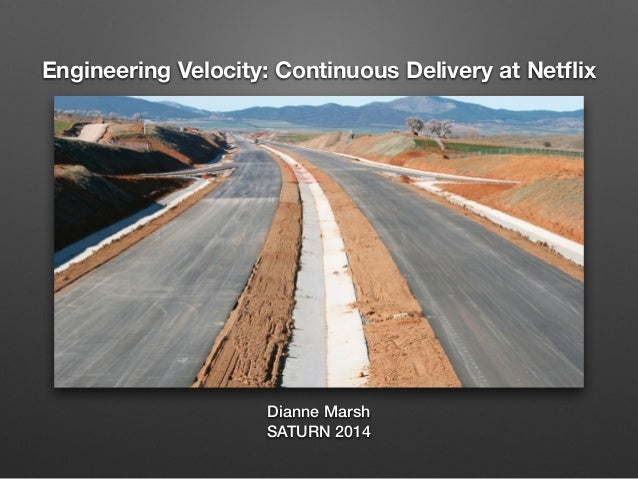 Engineering Velocity: Continuous Delivery at Netflix Dianne Marsh SATURN 2014