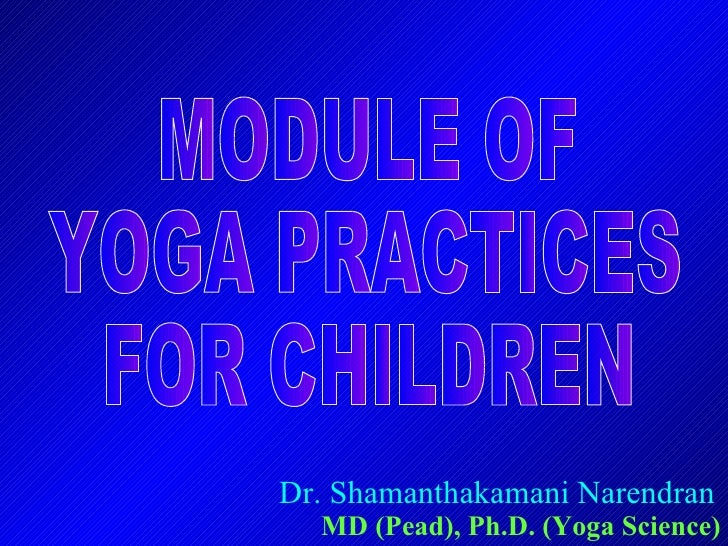 Dr. Shamanthakamani Narendran MD (Pead), Ph.D. (Yoga Science) MODULE OF YOGA PRACTICES FOR CHILDREN