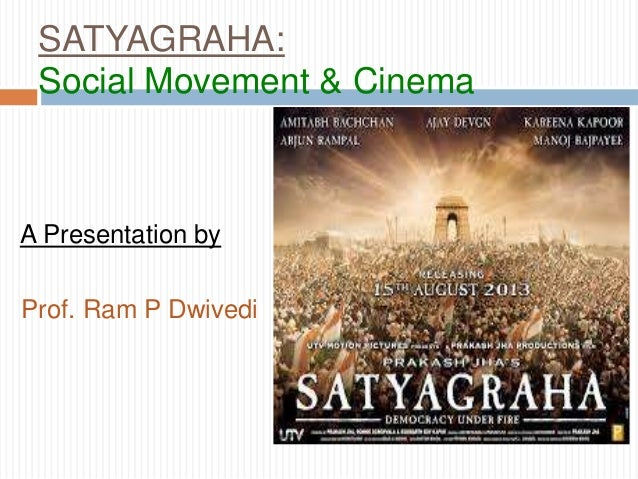 SATYAGRAHA: Social Movement & Cinema  A Presentation by Prof. Ram P Dwivedi