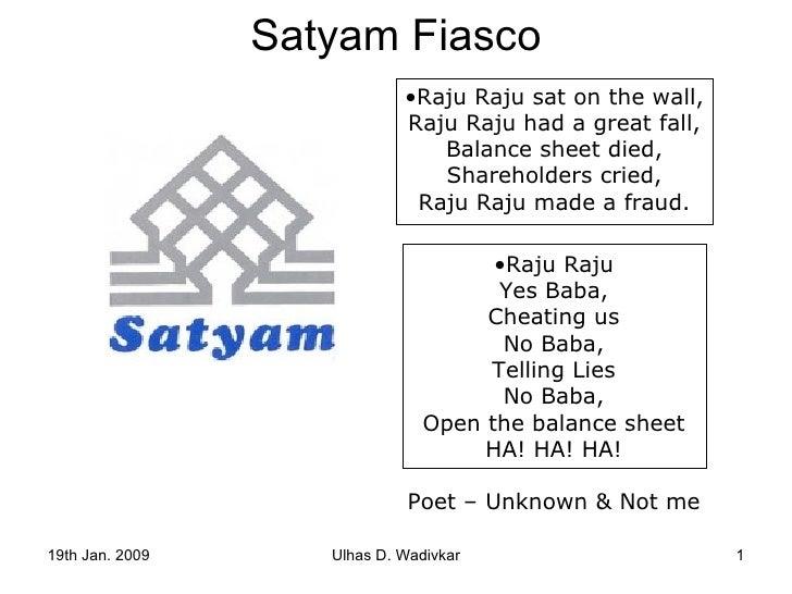 Satyam Fiasco <ul><li>Raju Raju sat on the wall, Raju Raju had a great fall, Balance sheet died, Shareholders cried, Raju ...