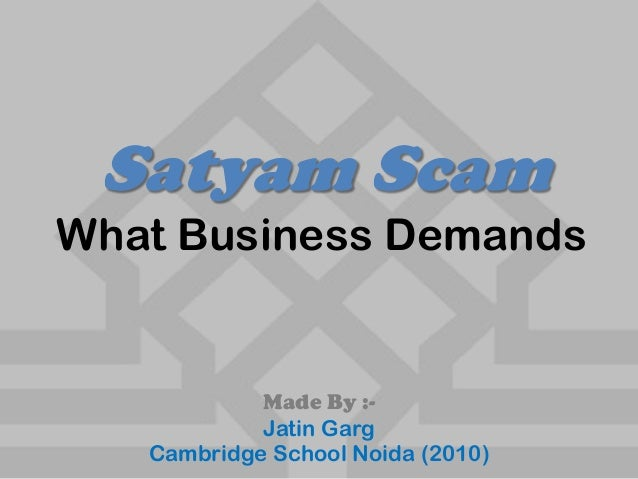 Satyam Scam Made By :- Jatin Garg Cambridge School Noida (2010) What Business Demands