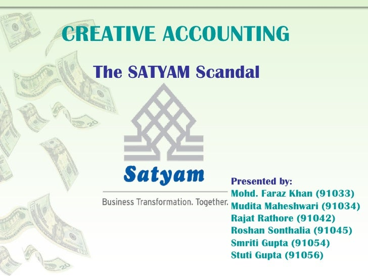 CREATIVE ACCOUNTING The SATYAM Scandal Presented by: Mohd. Faraz Khan (91033) Mudita Maheshwari (91034) Rajat Rathore (910...