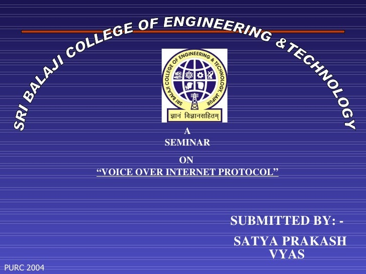 "SRI BALAJI COLLEGE OF ENGINEERING &TECHNOLOGY A SEMINAR ON  "" VOICE OVER INTERNET PROTOCOL "" SUBMITTED BY: - SATYA PRAKASH..."