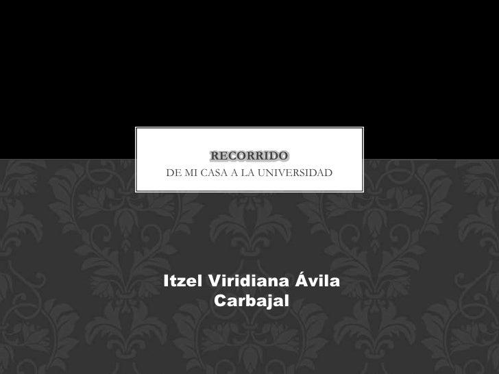 RECORRIDODE MI CASA A LA UNIVERSIDADItzel Viridiana Ávila      Carbajal