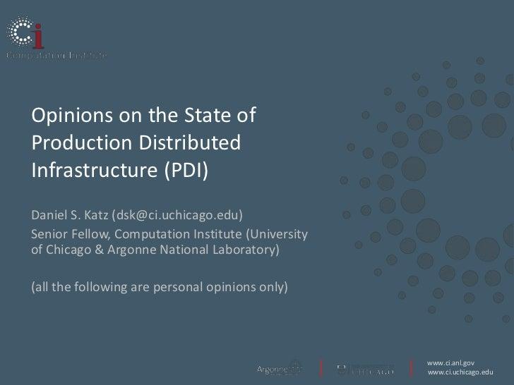 Opinions on the State ofProduction DistributedInfrastructure (PDI)Daniel S. Katz (dsk@ci.uchicago.edu)Senior Fellow, Compu...