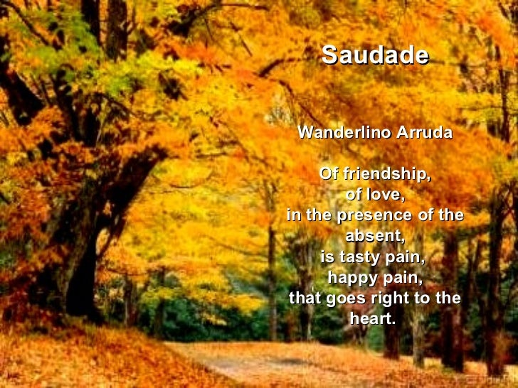 Saudade Wanderlino Arruda Of friendship, of love, in the presence of the absent, is tasty pain,  happy pain, that goes rig...