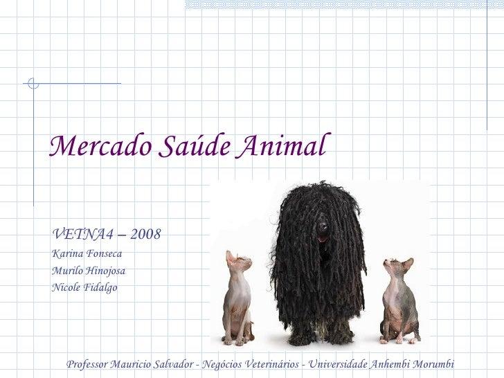 Mercado Saúde Animal   <ul><li>VETNA4 – 2008 </li></ul><ul><li>Karina Fonseca </li></ul><ul><li>Murilo Hinojosa </li></ul>...