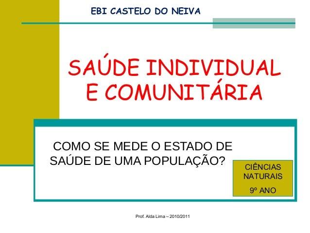 Prof. Alda Lima – 2010/2011 COMO SE MEDE O ESTADO DE SAÚDE DE UMA POPULAÇÃO? CIÊNCIAS NATURAIS 9º ANO SAÚDE INDIVIDUAL E C...