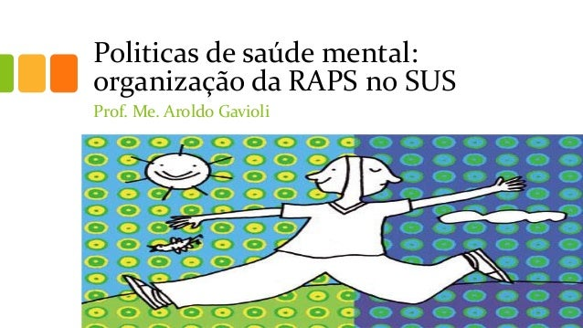 Politicas de saúde mental: organização da RAPS no SUS Prof. Me. Aroldo Gavioli
