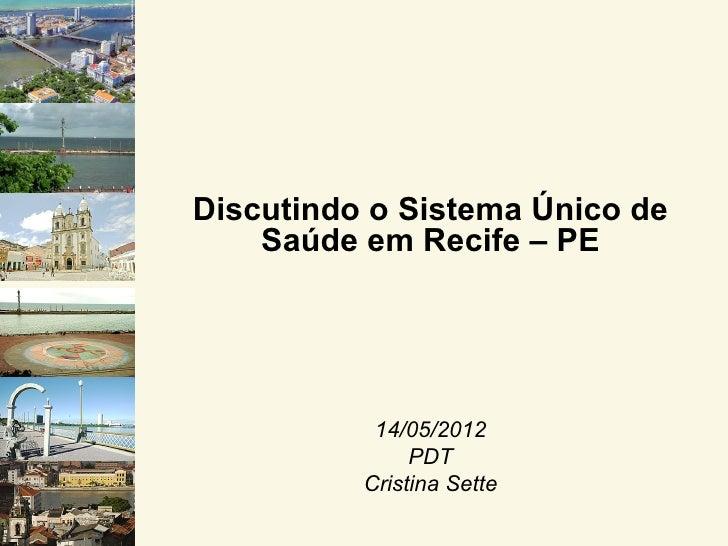 Discutindo o Sistema Único de    Saúde em Recife – PE           14/05/2012               PDT          Cristina Sette