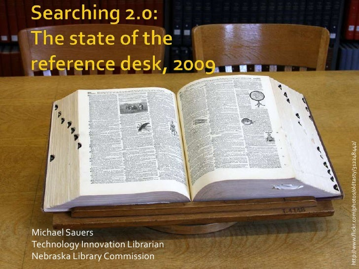 Searching 2.0:The state of the reference desk, 2009<br />http://www.flickr.com/photos/oldtasty/312248442/<br />Michael Sau...