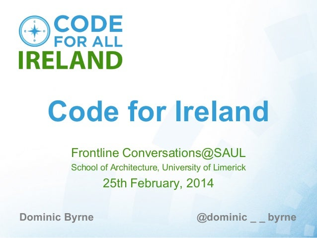 Code for Ireland Frontline Conversations@SAUL School of Architecture, University of Limerick  25th February, 2014 Dominic ...