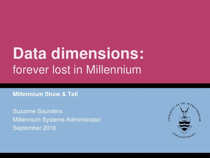 Data dimensions:forever lost in Millennium<br />Millennium Show & Tell<br />Suzanne Saunders<br />Millennium Systems Admin...