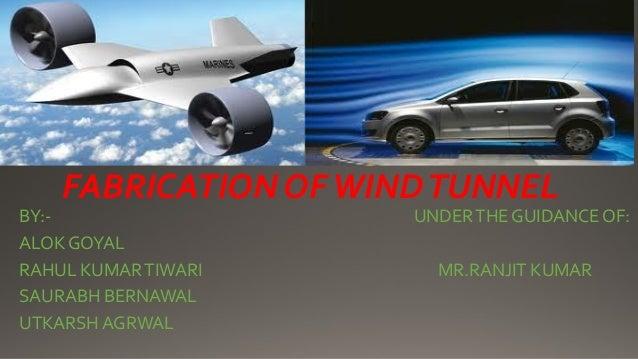 FABRICATION OFWINDTUNNEL BY:- UNDERTHE GUIDANCE OF: ALOK GOYAL RAHUL KUMARTIWARI MR.RANJIT KUMAR SAURABH BERNAWAL UTKARSH ...