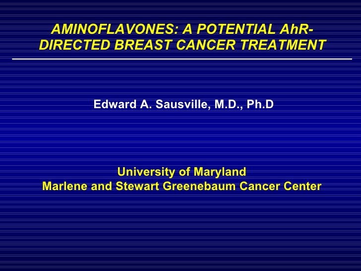 AMINOFLAVONES: A POTENTIAL AhR-DIRECTED BREAST CANCER TREATMENT Edward A. Sausville, M.D., Ph.D University of Maryland Mar...