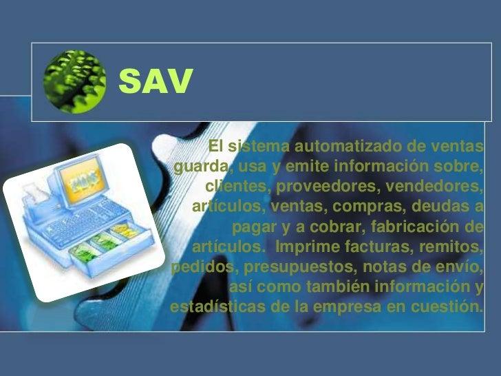 SAV       El sistema automatizado de ventas  guarda, usa y emite información sobre,       clientes, proveedores, vendedore...