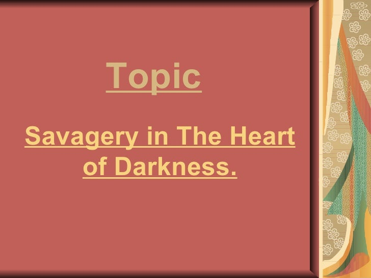 Savagery in The Heart of Darkness. Topic