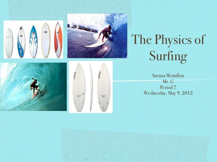 The Physics of   Surfing     Savana Mcmillon          Mr. G         Period 7  Wednesday, May 9, 2012