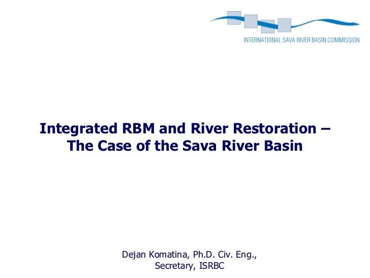 Integrated RBM and River Restoration –    The Case of the Sava River Basin          Dejan Komatina, Ph.D. Civ. Eng.,      ...