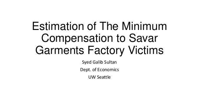 Compensation Package for Savar Victims Compensation Package for Savar Victims. Estimation of The MinimumCompensation to SavarGarments Factory VictimsSyed Galib SultanDept. of EconomicsUW Seattle ...