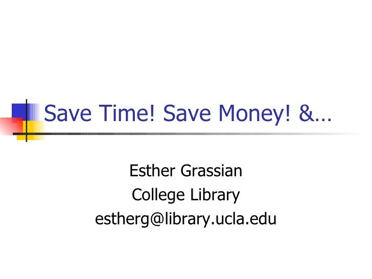 Save Time! Save Money! &… Esther Grassian College Library [email_address]