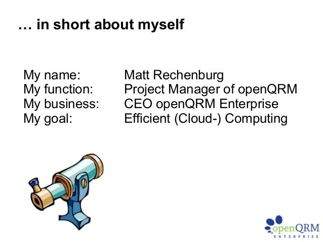 My name: Matt Rechenburg My function: Project Manager of openQRM My business: CEO openQRM Enterprise My goal: Efficient (C...