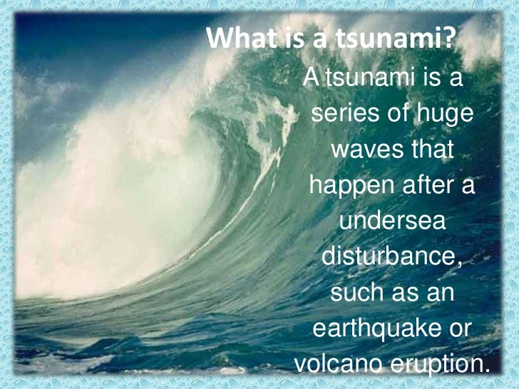 What is a tsunami?<br />A tsunami is a series of huge waves that happen after a undersea disturbance, such as an earthquak...