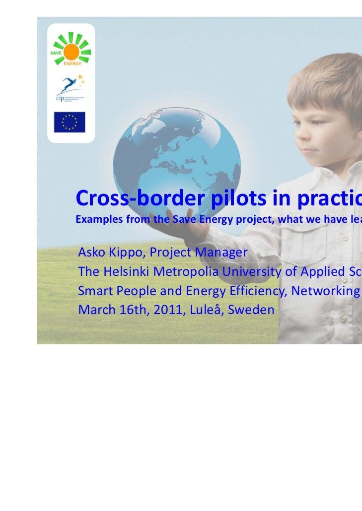 Cross‐borderpilotsinpractice–ExamplesfromtheSaveEnergyproject,whatwehavelearnt?AskoKippo,ProjectManagerThe...