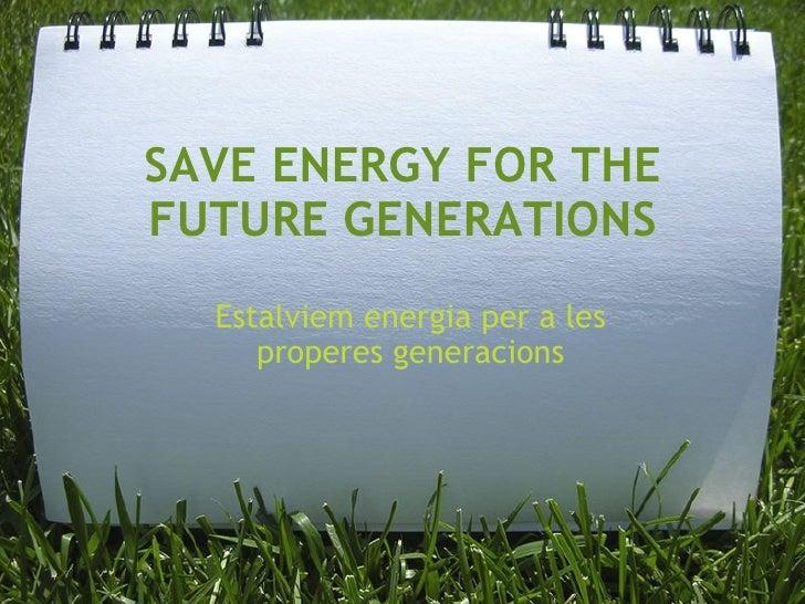 SAVE ENERGY FOR THE FUTURE GENERATIONS Estalviem energia per a les properes generacions
