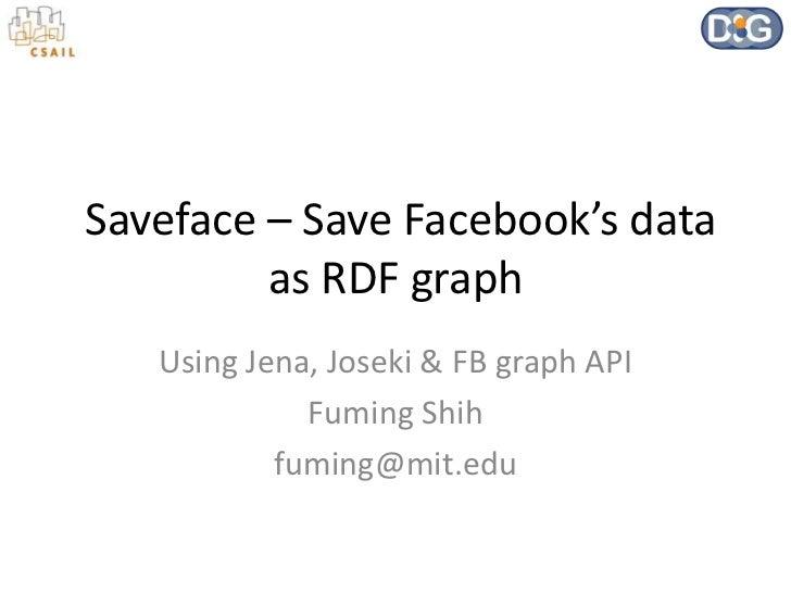 Saveface – Save Facebook's data         as RDF graph   Using Jena, Joseki & FB graph API             Fuming Shih          ...
