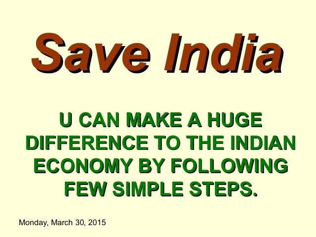 Monday, March 30, 2015 Save IndiaSave India U CAN MAKE A HUGEU CAN MAKE A HUGE DIFFERENCE TO THE INDIANDIFFERENCE TO THE I...