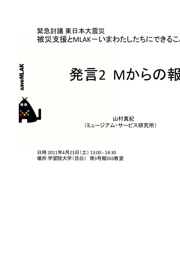 緊急討議 東日本大震災被災支援とMLAK-いまわたしたちにできることは           発言2Mからの報告                       山村真紀                (ミュージアム・サービス研究所)日時 201...