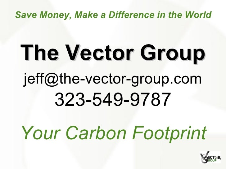 Your Carbon Footprint 323-549-9787 [email_address] Save Money, Make a Difference in the World The Vector Group