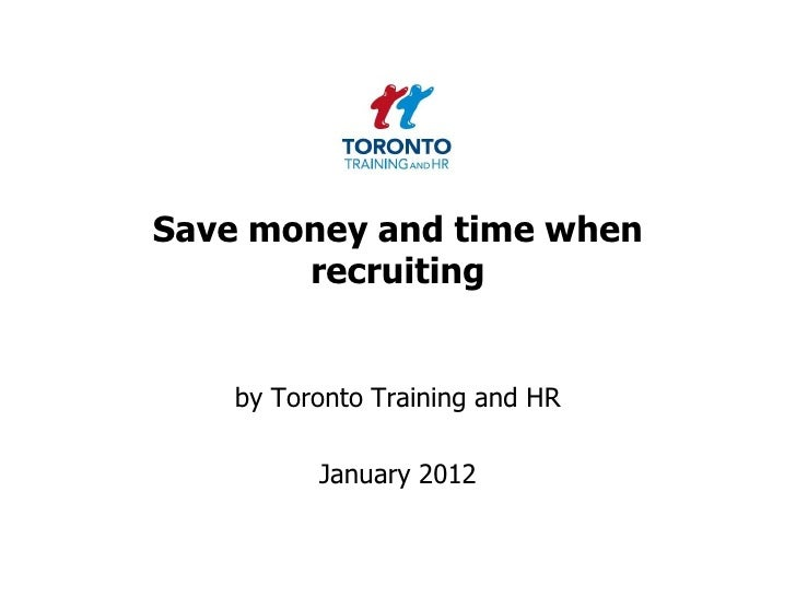 Save money and time when       recruiting    by Toronto Training and HR          January 2012