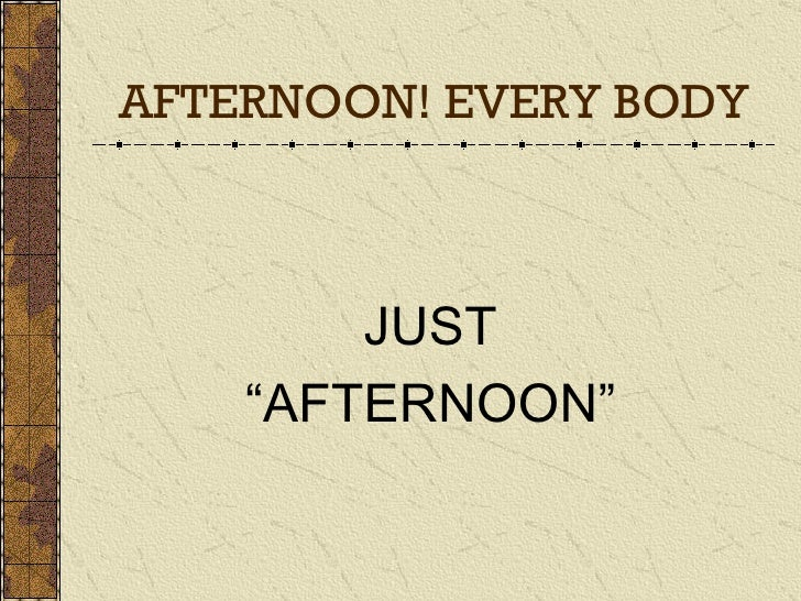 """AFTERNOON! EVERY BODY JUST """" AFTERNOON"""""""