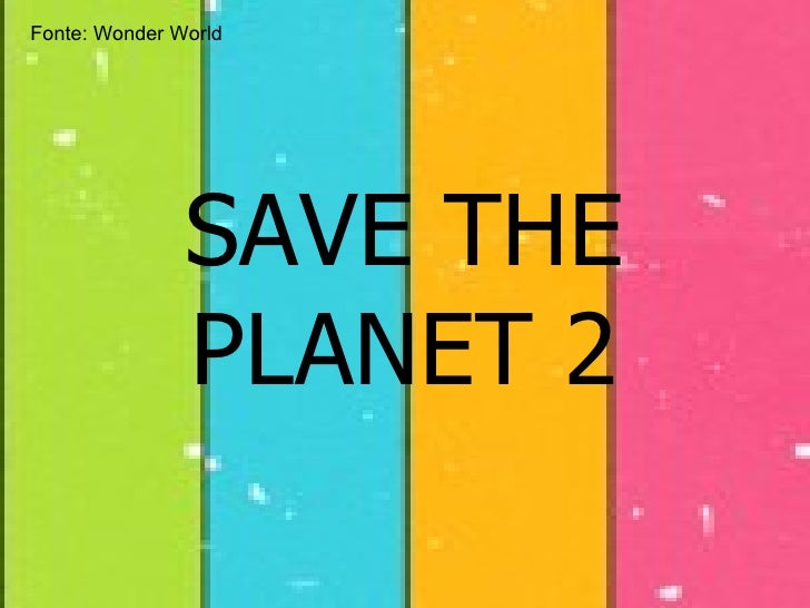 SAVE THE PLANET 2 Fonte:  Wonder World